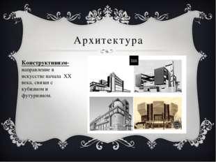 Архитектура Конструктивизм- направление в искусстве начала ХХ века, связан с