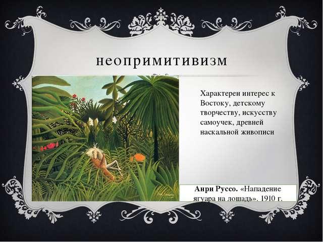 неопримитивизм Характерен интерес к Востоку, детскому творчеству, искусству с...
