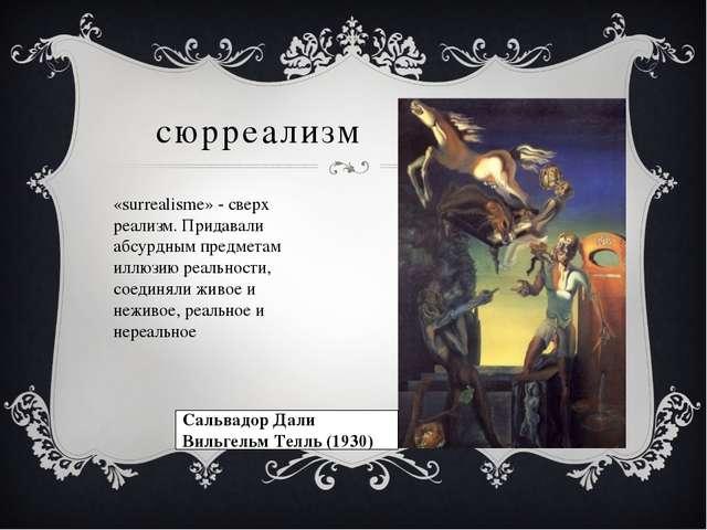 сюрреализм «surrealisme» - сверх реализм. Придавали абсурдным предметам иллюз...