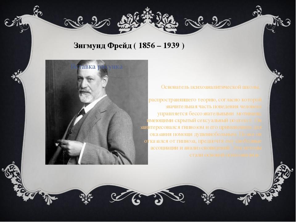Зигмунд Фрейд ( 1856 – 1939 ) Основатель психоаналитической школы, распрост...