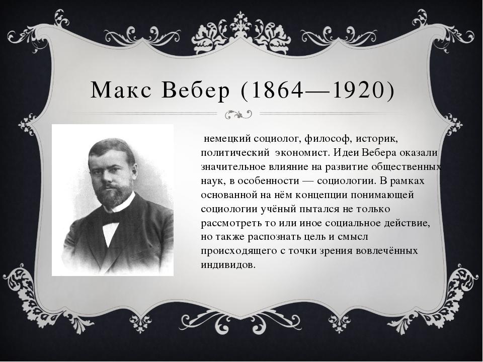 Макс Вебер (1864—1920) немецкийсоциолог,философ,историк, политический эко...