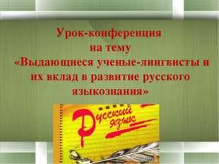 Урок-конференция  на тему  «Выдающиеся ученые-лингвисты и их вклад в развитие