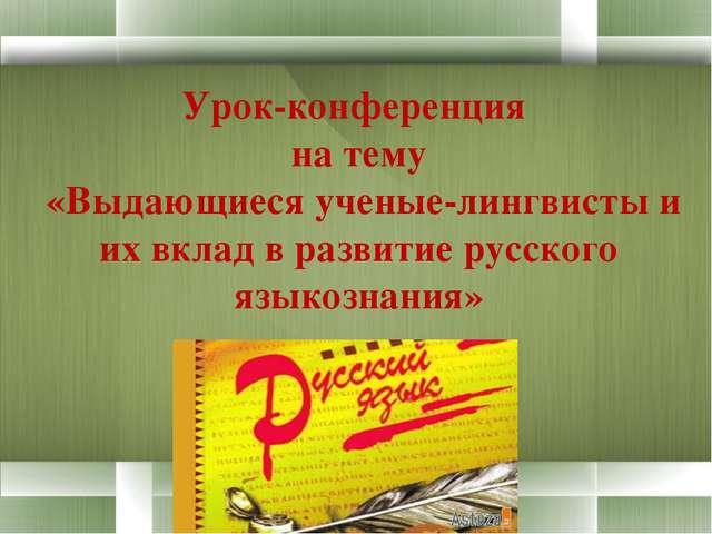 Урок-конференция  на тему  «Выдающиеся ученые-лингвисты и их вклад в развитие...