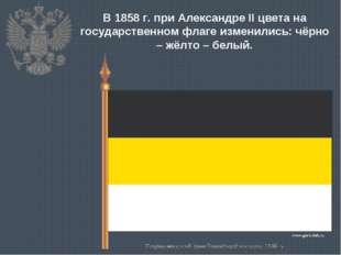 В 1858 г. при Александре II цвета на государственном флаге изменились: чёрно