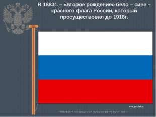 В 1883г. – «второе рождение» бело – сине – красного флага России, который про