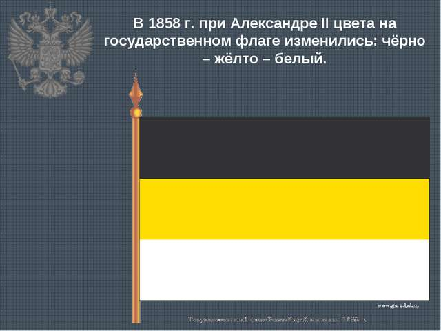 В 1858 г. при Александре II цвета на государственном флаге изменились: чёрно...