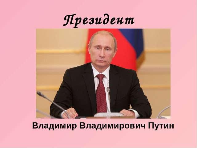 Президент Владимир Владимирович Путин