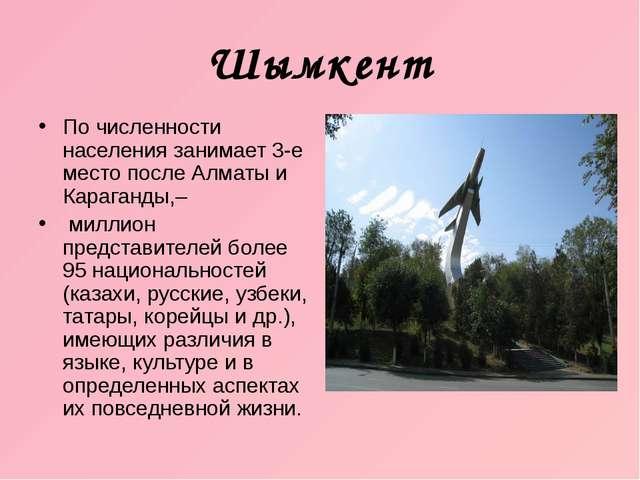 Шымкент По численности населения занимает 3-е место после Алматы и Караганды,...