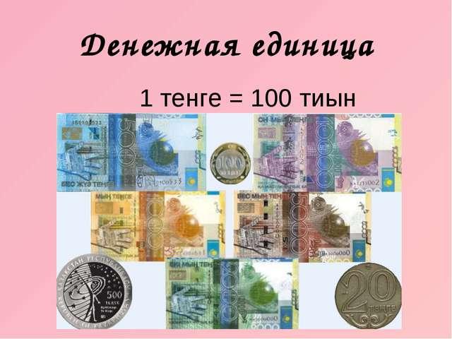 Денежная единица 1 тенге = 100 тиын
