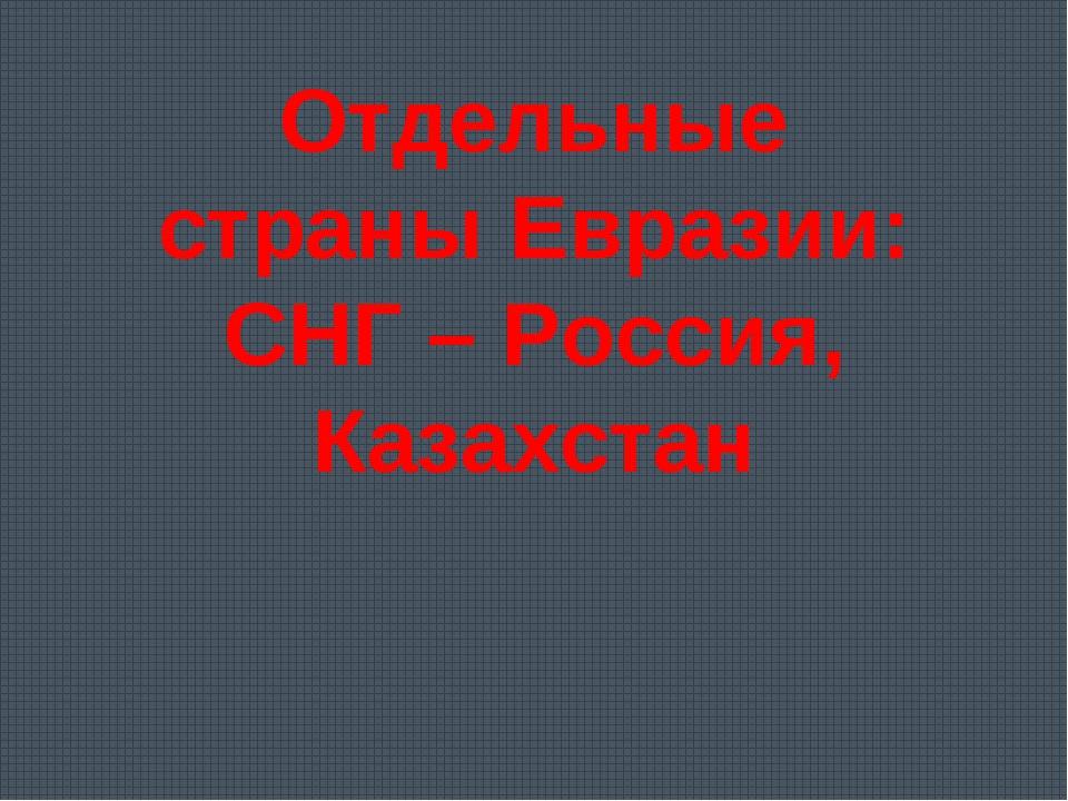 Отдельные страны Евразии: СНГ – Россия, Казахстан