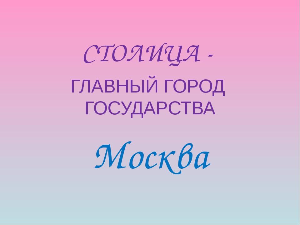 СТОЛИЦА - ГЛАВНЫЙ ГОРОД ГОСУДАРСТВА Москва