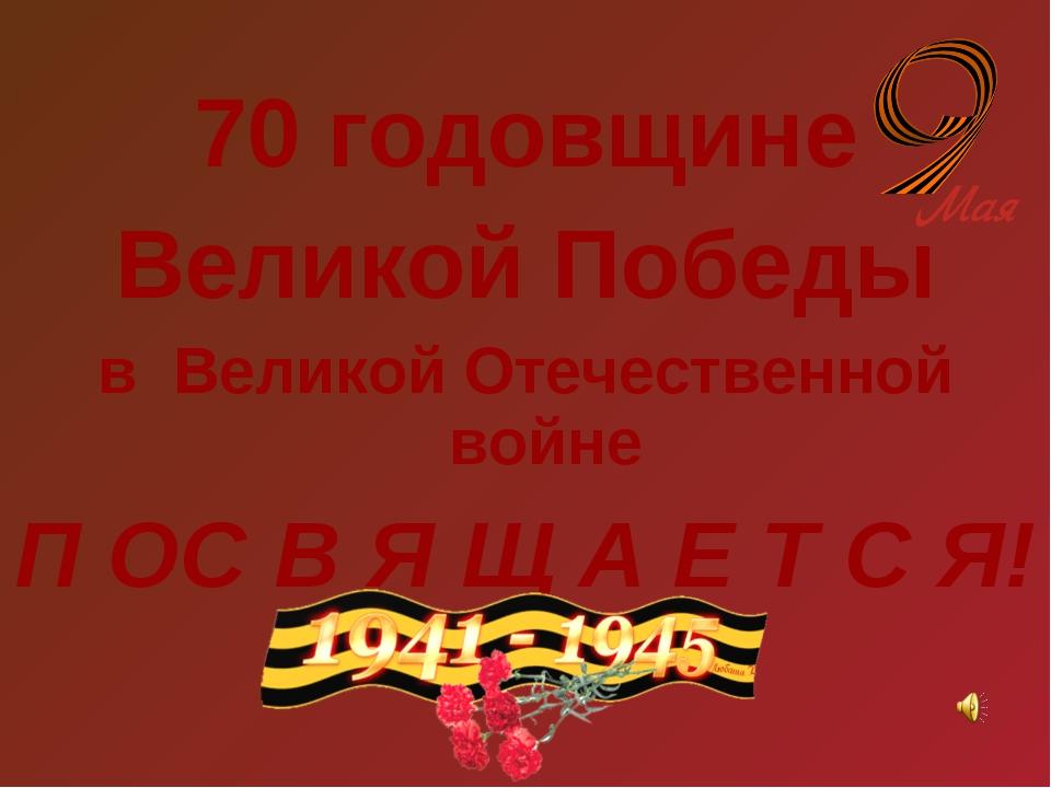 70 годовщине Великой Победы в Великой Отечественной войне П ОС В Я Щ А Е Т С Я!