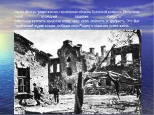 Около месяца продолжалась героическая оборона Брестской крепости. 26-го июня
