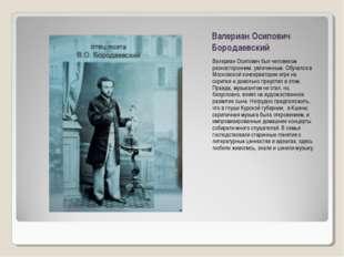 Валериан Осипович Бородаевский Валериан Осипович был человеком разносторонним