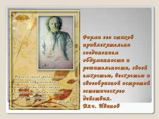 Форма его стихов привлекательна соединением обдуманности и решительности, сво
