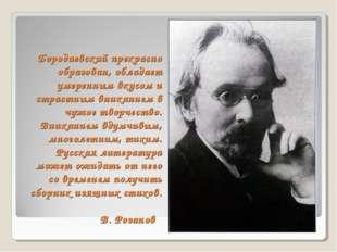Бородаевский прекрасно образован, обладает умеренным вкусом и страстным вника