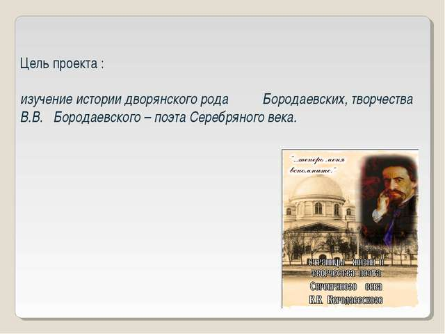 Цель проекта : изучение истории дворянского рода Бородаевских, творчества В.В...