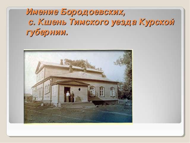 Имение Бородоевских, с. Кшень Тимского уезда Курской губернии.