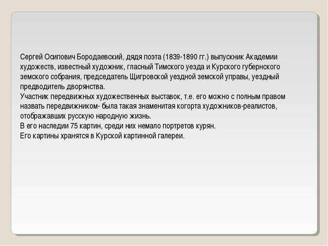 Сергей Осипович Бородаевский, дядя поэта (1839-1890 гг.) выпускник Академии...