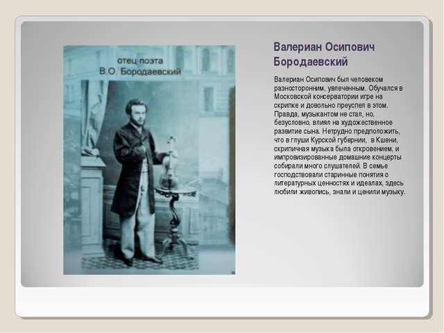 Валериан Осипович Бородаевский Валериан Осипович был человеком разносторонним...