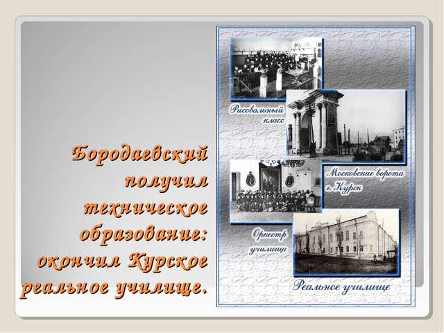 Бородаевский получил техническое образование: окончил Курское реальное училище.
