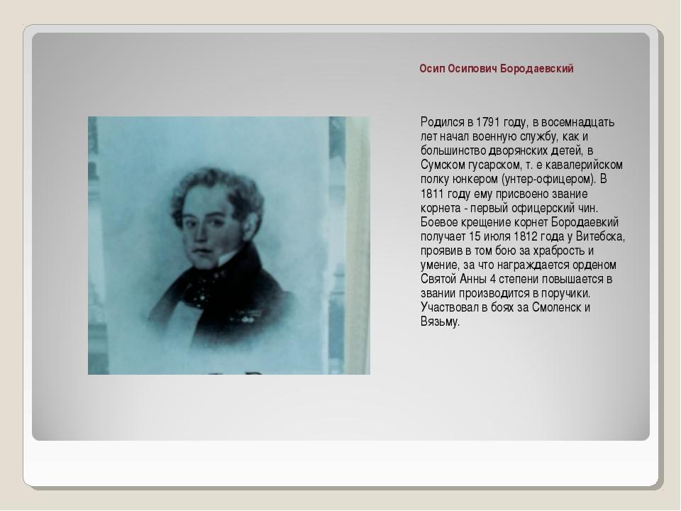 Осип Осипович Бородаевский Родился в 1791 году, в восемнадцать лет начал воен...
