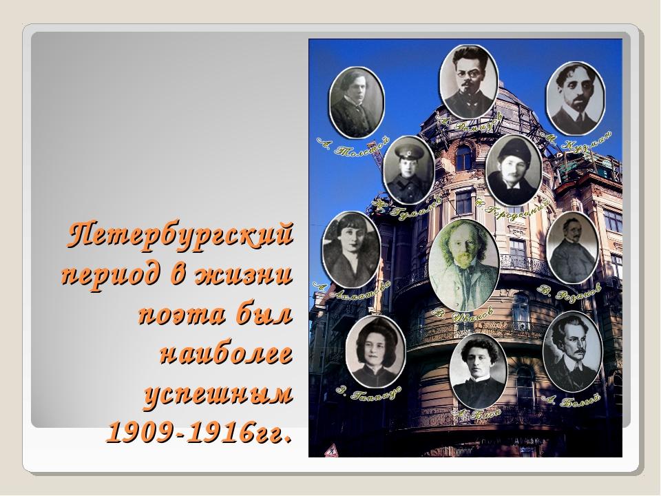 Петербургский период в жизни поэта был наиболее успешным 1909-1916гг.