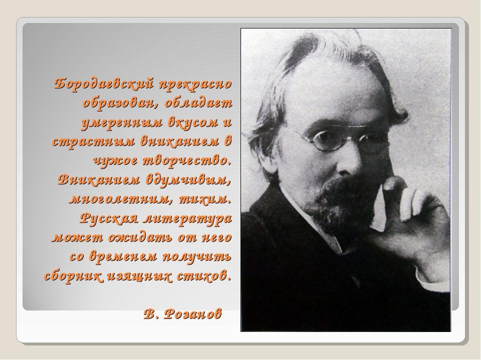 Бородаевский прекрасно образован, обладает умеренным вкусом и страстным вника...