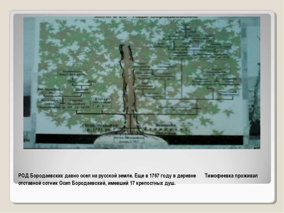 РОД Бородаевских давно осел на русской земле. Еще в 1767 году в деревне Тимоф...