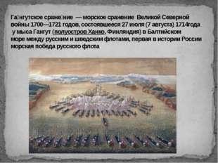 Га́нгутское сраже́ние — морское сражение Великой Северной войны1700—1721 г