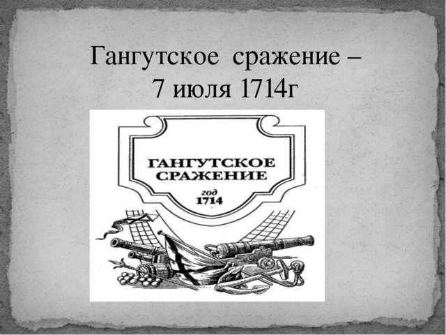Гангутское сражение – 7 июля 1714г