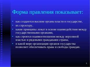 * Форма правления показывает: как создаются высшие органы власти в государств
