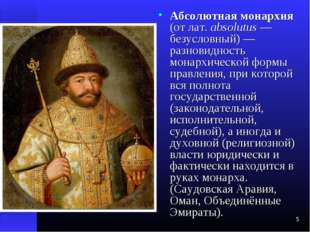 * Абсолютная монархия (от лат.absolutus — безусловный) — разновидность монар