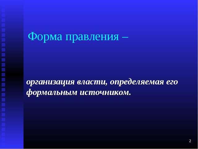 * Форма правления – организация власти, определяемая его формальным источником.