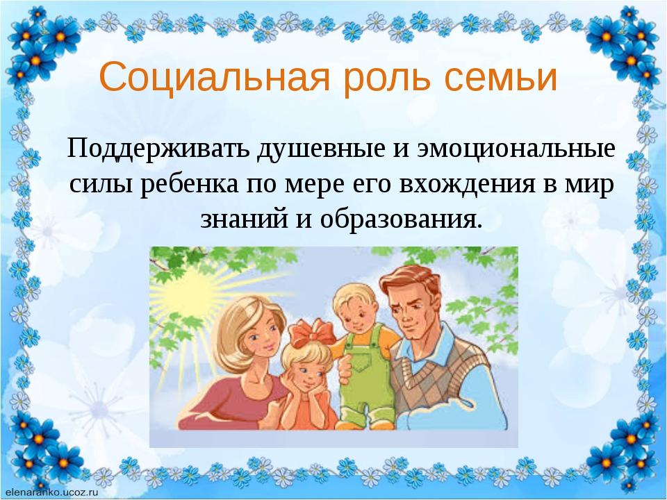 Поддерживать душевные и эмоциональные силы ребенка по мере его вхождения в ми...