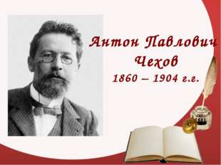 Антон Павлович Чехов 1860 – 1904 г.г.