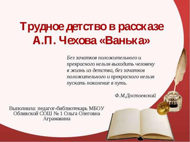 Трудное детство в рассказе А.П. Чехова «Ванька» Выполнила: педагог-библиотека...