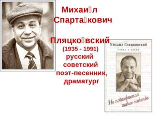 Михаи́л Спарта́кович Пляцко́вский (1935 - 1991) русский советский поэт-песен