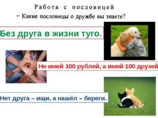 Без друга в жизни туго. Не имей 100 рублей, а имей 100 друзей. Нет друга – ищ