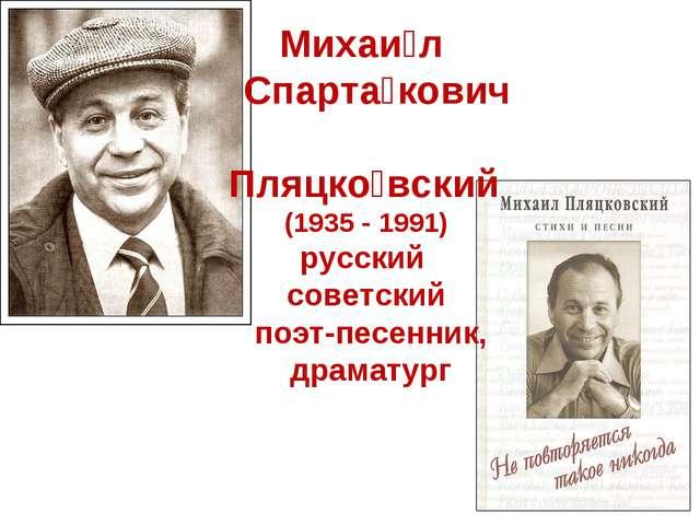 Михаи́л Спарта́кович Пляцко́вский (1935 - 1991) русский советский поэт-песен...