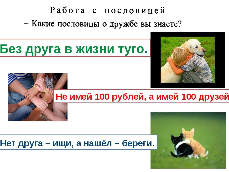 Без друга в жизни туго. Не имей 100 рублей, а имей 100 друзей. Нет друга – ищ...