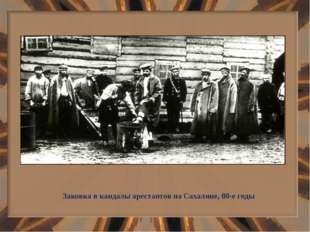 Заковка в кандалы арестантов на Сахалине, 80-е годы