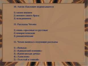 10. Антон Павлович подписывается 1) своим именем 2) именем своего брата 3) пс