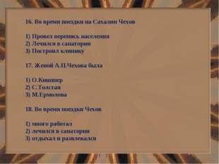 16. Во время поездки на Сахалин Чехов 1) Провел перепись населения 2) Лечился