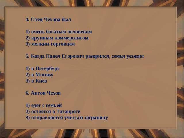 4. Отец Чехова был 1) очень богатым человеком 2) крупным коммерсантом 3) мелк...