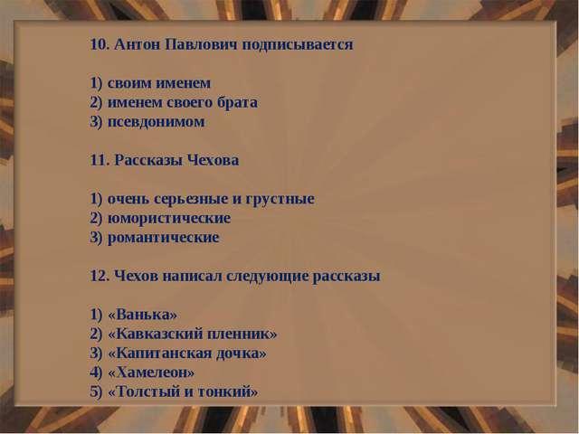 10. Антон Павлович подписывается 1) своим именем 2) именем своего брата 3) пс...