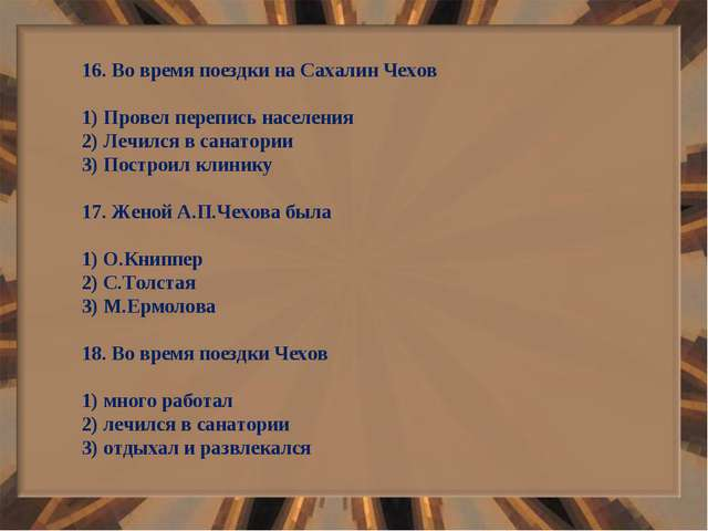 16. Во время поездки на Сахалин Чехов 1) Провел перепись населения 2) Лечился...