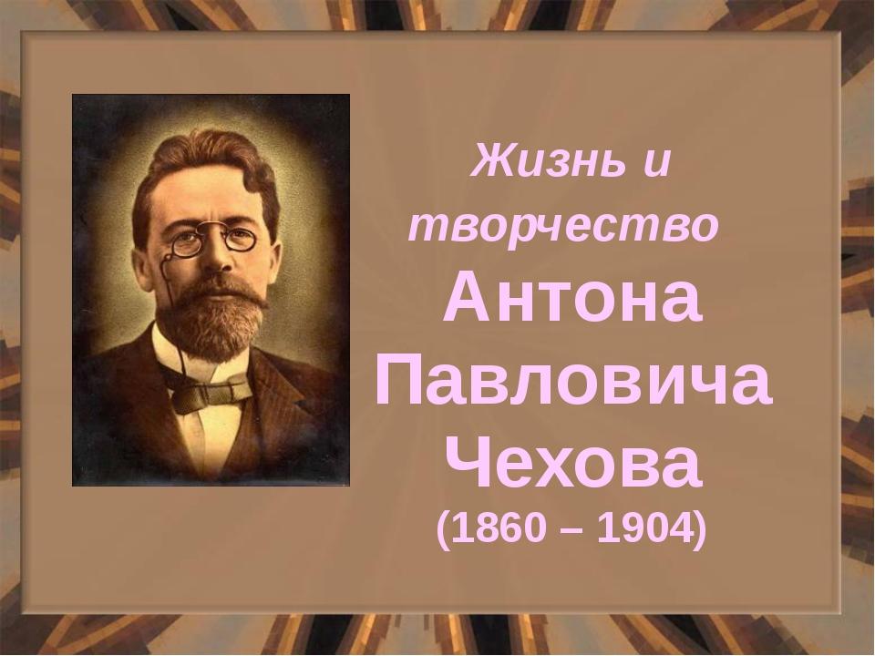 Жизнь и творчество Антона Павловича Чехова (1860 – 1904)