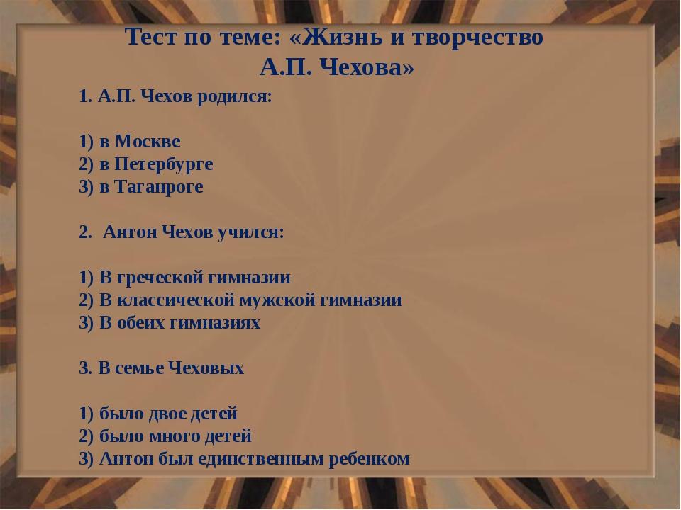 Тест по теме: «Жизнь и творчество А.П. Чехова» 1. А.П. Чехов родился: 1) в Мо...