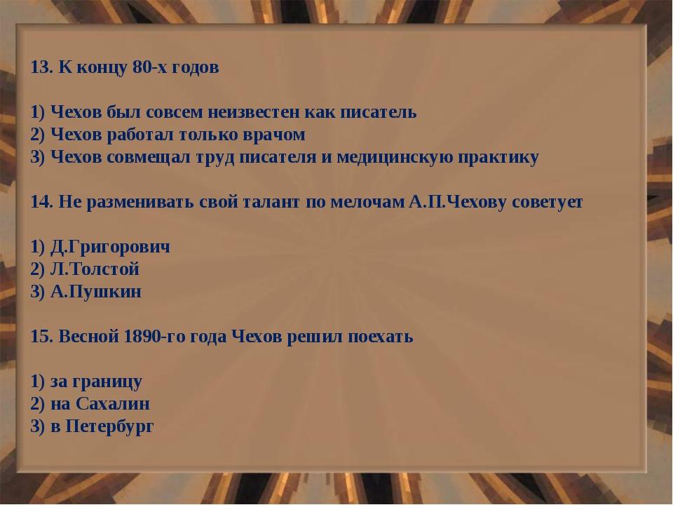 13. К концу 80-х годов 1) Чехов был совсем неизвестен как писатель 2) Чехов р...
